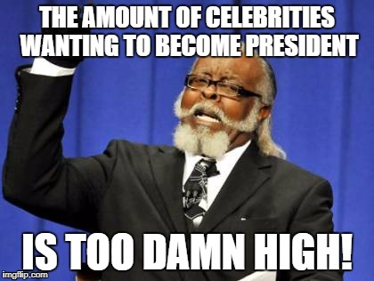 Too Damn High Meme | THE AMOUNT OF CELEBRITIES WANTING TO BECOME PRESIDENT IS TOO DAMN HIGH! | image tagged in memes,too damn high | made w/ Imgflip meme maker