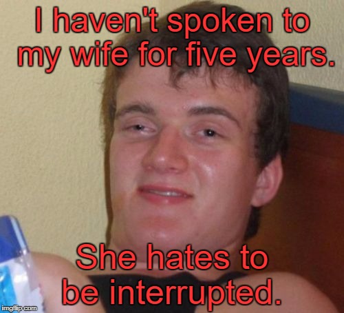 10 Guy Meme | I haven't spoken to my wife for five years. She hates to be interrupted. | image tagged in memes,10 guy | made w/ Imgflip meme maker