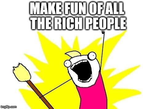 X All The Y Meme | MAKE FUN OF ALL THE RICH PEOPLE | image tagged in memes,x all the y | made w/ Imgflip meme maker