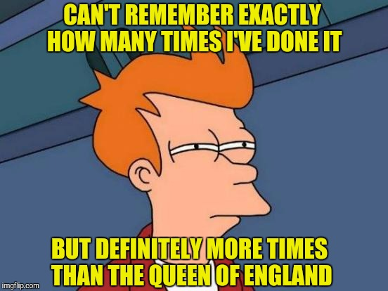 Futurama Fry Meme | CAN'T REMEMBER EXACTLY HOW MANY TIMES I'VE DONE IT BUT DEFINITELY MORE TIMES THAN THE QUEEN OF ENGLAND | image tagged in memes,futurama fry | made w/ Imgflip meme maker