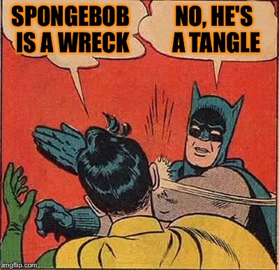 Batman Slapping Robin Meme | SPONGEBOB IS A WRECK NO, HE'S A TANGLE | image tagged in memes,batman slapping robin | made w/ Imgflip meme maker