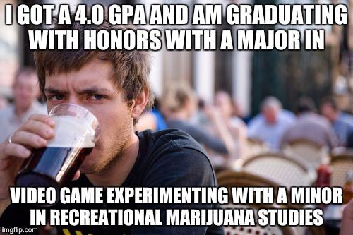 Lazy College Senior Meme | I GOT A 4.0 GPA AND AM GRADUATING WITH HONORS WITH A MAJOR IN VIDEO GAME EXPERIMENTING WITH A MINOR IN RECREATIONAL MARIJUANA STUDIES | image tagged in memes,lazy college senior | made w/ Imgflip meme maker