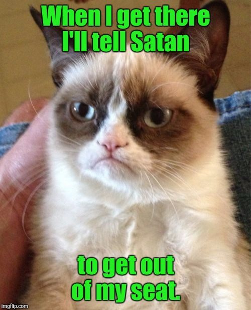 Grumpy Cat Meme | When I get there I'll tell Satan to get out of my seat. | image tagged in memes,grumpy cat | made w/ Imgflip meme maker
