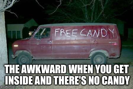 Free candy van | THE AWKWARD WHEN YOU GET INSIDE AND THERE'S NO CANDY | image tagged in free candy van | made w/ Imgflip meme maker