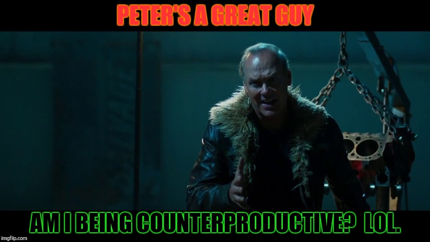 PETER'S A GREAT GUY AM I BEING COUNTERPRODUCTIVE?  LOL. | made w/ Imgflip meme maker