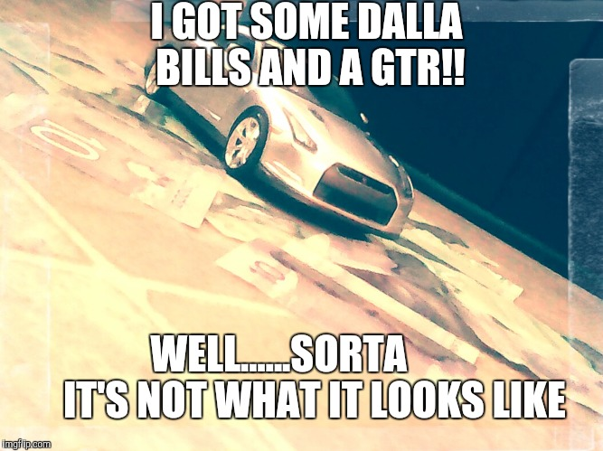 Ego dwellers with money and diecast cars | I GOT SOME DALLA BILLS AND A GTR!! WELL......SORTA         IT'S NOT WHAT IT LOOKS LIKE | image tagged in memes,car memes,cars,money | made w/ Imgflip meme maker