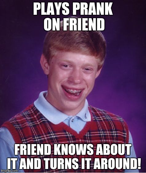 Bad Luck Brian Meme | PLAYS PRANK ON FRIEND FRIEND KNOWS ABOUT IT AND TURNS IT AROUND! | image tagged in memes,bad luck brian | made w/ Imgflip meme maker