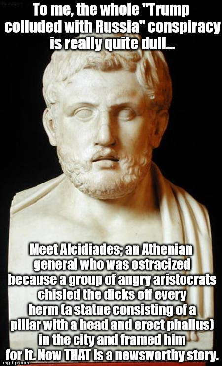 "And this is just the beginning of his amazing and bizarre story. He was quite an interesting guy.   | To me, the whole ""Trump colluded with Russia"" conspiracy is really quite dull... Meet Alcidiades; an Athenian general who was ostracized bec 