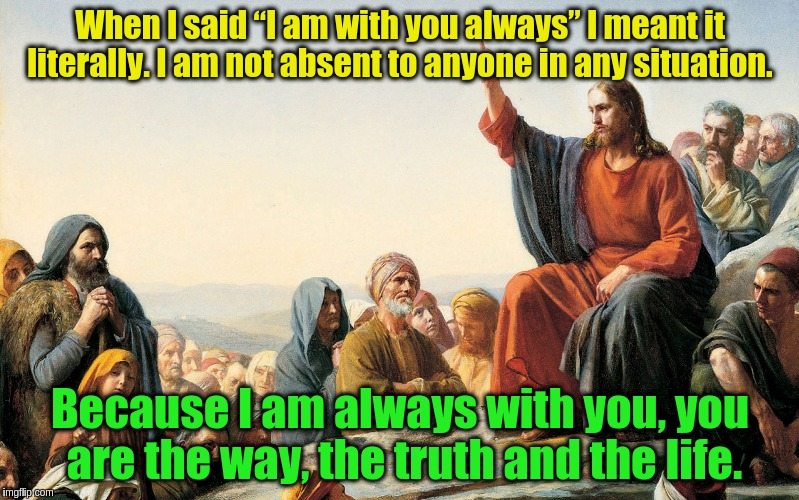"You are the way, the truth and the life | When I said ""I am with you always"" I meant it literally. I am not absent to anyone in any situation. Because I am always with you, you are t 