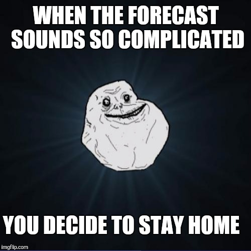 WHEN THE FORECAST SOUNDS SO COMPLICATED YOU DECIDE TO STAY HOME | made w/ Imgflip meme maker
