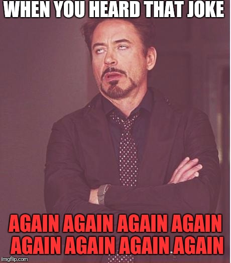 Face You Make Robert Downey Jr Meme | WHEN YOU HEARD THAT JOKE AGAIN AGAIN AGAIN AGAIN AGAIN AGAIN AGAIN AGAIN | image tagged in memes,face you make robert downey jr | made w/ Imgflip meme maker