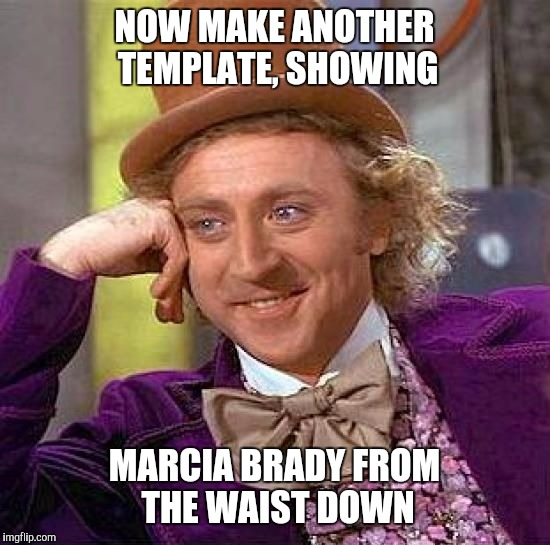 Creepy Condescending Wonka Meme | NOW MAKE ANOTHER TEMPLATE, SHOWING MARCIA BRADY FROM THE WAIST DOWN | image tagged in memes,creepy condescending wonka | made w/ Imgflip meme maker