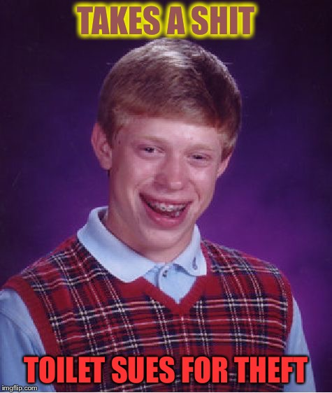 Bad Luck Brian Meme | TAKES A SHIT TOILET SUES FOR THEFT | image tagged in memes,bad luck brian | made w/ Imgflip meme maker