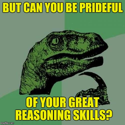 Philosoraptor Meme | BUT CAN YOU BE PRIDEFUL OF YOUR GREAT REASONING SKILLS? | image tagged in memes,philosoraptor | made w/ Imgflip meme maker