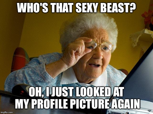 Grandma Finds The Internet Meme | WHO'S THAT SEXY BEAST? OH, I JUST LOOKED AT MY PROFILE PICTURE AGAIN | image tagged in memes,grandma finds the internet | made w/ Imgflip meme maker