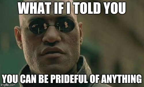 Matrix Morpheus Meme | WHAT IF I TOLD YOU YOU CAN BE PRIDEFUL OF ANYTHING | image tagged in memes,matrix morpheus | made w/ Imgflip meme maker