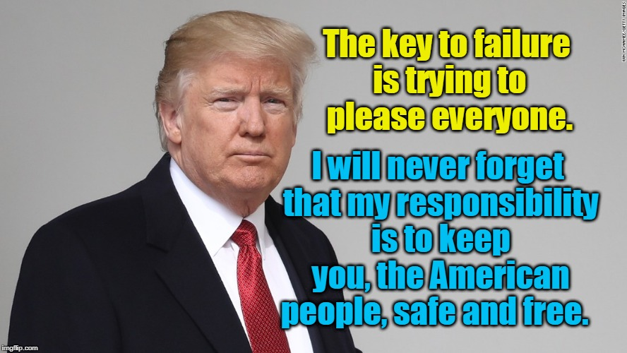 The key to failure is trying to please everyone. I will never forget that my responsibility is to keep you, the American people, safe and fr | image tagged in president donald trump | made w/ Imgflip meme maker
