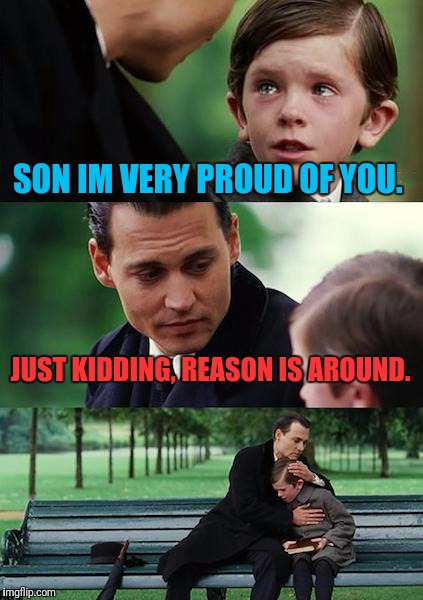 Finding Neverland Meme | SON IM VERY PROUD OF YOU. JUST KIDDING, REASON IS AROUND. | image tagged in memes,finding neverland | made w/ Imgflip meme maker