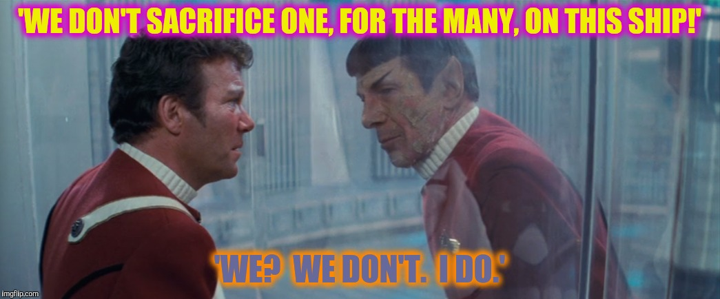 'WE DON'T SACRIFICE ONE, FOR THE MANY, ON THIS SHIP!' 'WE?  WE DON'T.  I DO.' | made w/ Imgflip meme maker