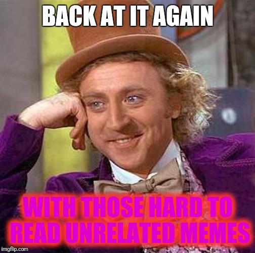 Creepy Condescending Wonka Meme | BACK AT IT AGAIN WITH THOSE HARD TO READ UNRELATED MEMES | image tagged in memes,creepy condescending wonka | made w/ Imgflip meme maker