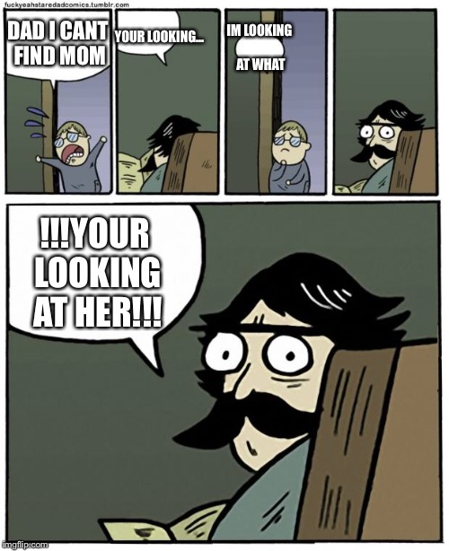 stare dad | DAD I CANT FIND MOM IM LOOKING AT WHAT YOUR LOOKING... !!!YOUR LOOKING AT HER!!! | image tagged in stare dad | made w/ Imgflip meme maker
