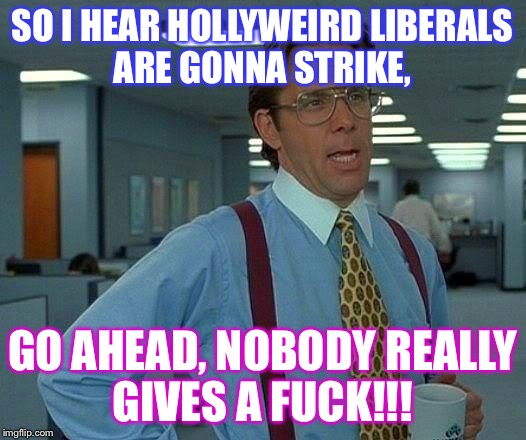 That Would Be Great Meme | SO I HEAR HOLLYWEIRD LIBERALS ARE GONNA STRIKE, GO AHEAD, NOBODY REALLY GIVES A F**K!!! | image tagged in memes,that would be great | made w/ Imgflip meme maker
