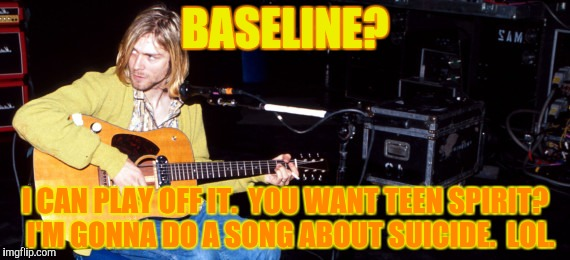 BASELINE? I CAN PLAY OFF IT.  YOU WANT TEEN SPIRIT?  I'M GONNA DO A SONG ABOUT SUICIDE.  LOL. | made w/ Imgflip meme maker