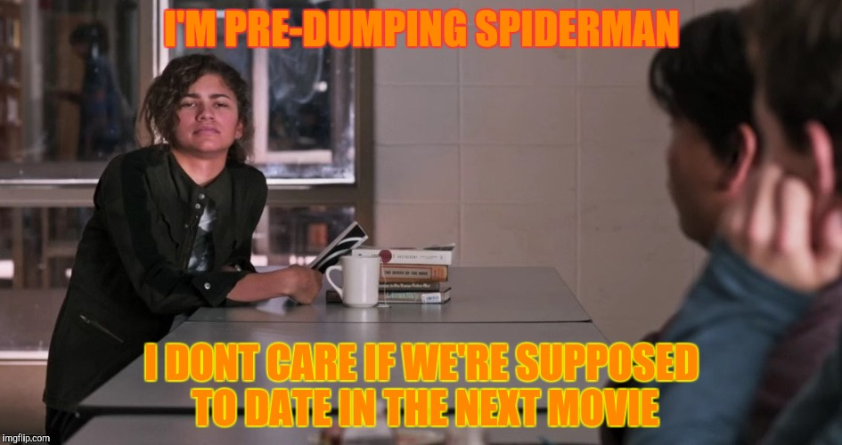 I'M PRE-DUMPING SPIDERMAN I DONT CARE IF WE'RE SUPPOSED TO DATE IN THE NEXT MOVIE | made w/ Imgflip meme maker