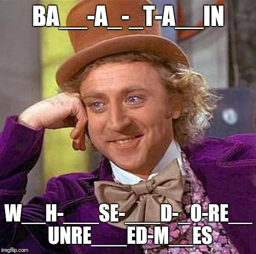 Creepy Condescending Wonka Meme | BA__-A_-_T-A__IN W__H-___SE-___D-_O-RE__ UNRE___ED-M__ES | image tagged in memes,creepy condescending wonka | made w/ Imgflip meme maker