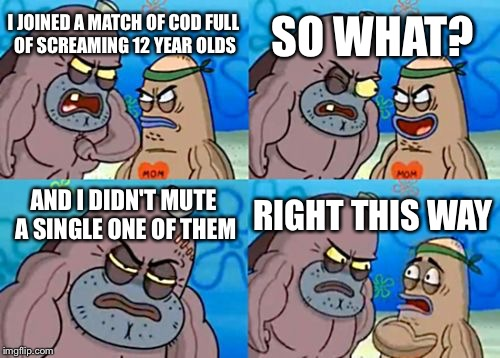 How Tough Are You Meme | I JOINED A MATCH OF COD FULL OF SCREAMING 12 YEAR OLDS SO WHAT? AND I DIDN'T MUTE A SINGLE ONE OF THEM RIGHT THIS WAY | image tagged in memes,how tough are you | made w/ Imgflip meme maker