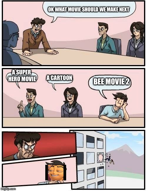 Boardroom Meeting Suggestion Meme | OK WHAT MOVIE SHOULD WE MAKE NEXT A SUPER HERO MOVIE A CARTOON BEE MOVIE 2 | image tagged in memes,boardroom meeting suggestion | made w/ Imgflip meme maker