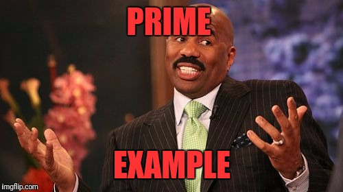 Steve Harvey Meme | PRIME EXAMPLE | image tagged in memes,steve harvey | made w/ Imgflip meme maker
