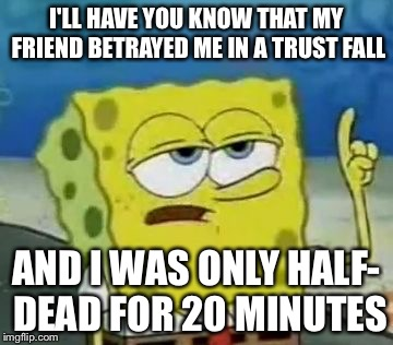 Ill Have You Know Spongebob Meme | I'LL HAVE YOU KNOW THAT MY FRIEND BETRAYED ME IN A TRUST FALL AND I WAS ONLY HALF- DEAD FOR 20 MINUTES | image tagged in memes,ill have you know spongebob | made w/ Imgflip meme maker