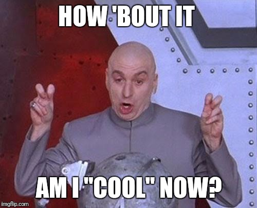 "Dr Evil Laser Meme | HOW 'BOUT IT AM I ""COOL"" NOW? 