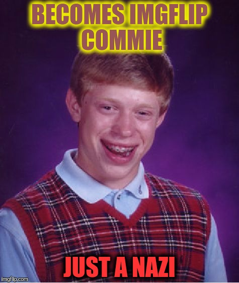 Bad Luck Brian Meme | BECOMES IMGFLIP COMMIE JUST A NAZI | image tagged in memes,bad luck brian | made w/ Imgflip meme maker