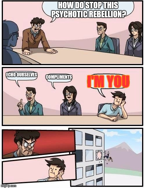 Boardroom Meeting Suggestion Meme | HOW DO STOP THIS PSYCHOTIC REBELLION? ECHO OURSELVES COMPLIMENTS I'M YOU | image tagged in memes,boardroom meeting suggestion | made w/ Imgflip meme maker