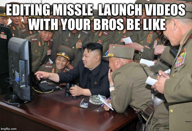 Kim Jong Un Hacking | EDITING MISSLE  LAUNCH VIDEOS WITH YOUR BROS BE LIKE | image tagged in kim jong un hacking | made w/ Imgflip meme maker