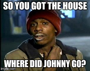 Y'all Got Any More Of That Meme | SO YOU GOT THE HOUSE WHERE DID JOHNNY GO? | image tagged in memes,yall got any more of | made w/ Imgflip meme maker