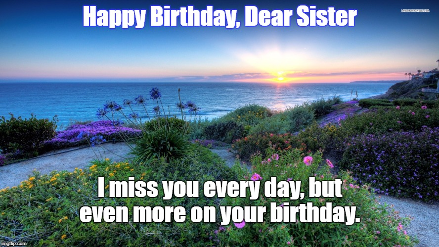 I miss my sister | Happy Birthday, Dear Sister I miss you every day, but even more on your birthday. | image tagged in happy birthday,sad | made w/ Imgflip meme maker