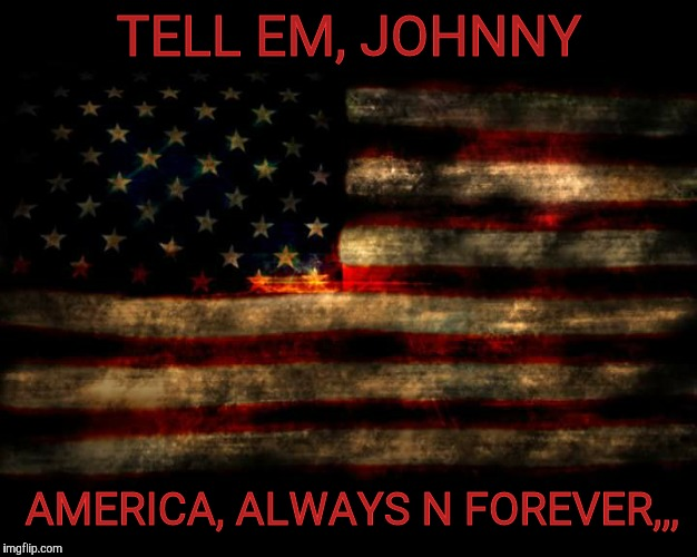 USA Flag | TELL EM, JOHNNY AMERICA, ALWAYS N FOREVER,,, | image tagged in usa flag | made w/ Imgflip meme maker