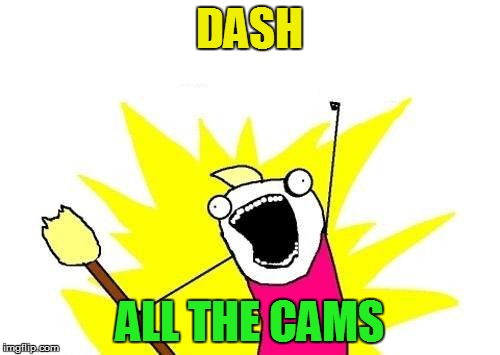X All The Y Meme | DASH ALL THE CAMS | image tagged in memes,x all the y | made w/ Imgflip meme maker