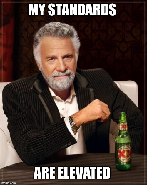The Most Interesting Man In The World Meme | MY STANDARDS ARE ELEVATED | image tagged in memes,the most interesting man in the world | made w/ Imgflip meme maker