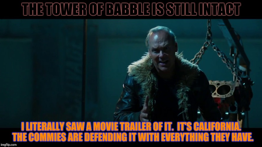 THE TOWER OF BABBLE IS STILL INTACT I LITERALLY SAW A MOVIE TRAILER OF IT.  IT'S CALIFORNIA.  THE COMMIES ARE DEFENDING IT WITH EVERYTHING T | made w/ Imgflip meme maker