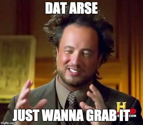 Ancient Aliens Meme | DAT ARSE JUST WANNA GRAB IT | image tagged in memes,ancient aliens | made w/ Imgflip meme maker