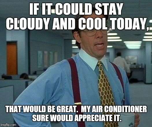 That Would Be Great Meme | IF IT COULD STAY CLOUDY AND COOL TODAY, THAT WOULD BE GREAT.  MY AIR CONDITIONER SURE WOULD APPRECIATE IT. | image tagged in memes,that would be great | made w/ Imgflip meme maker