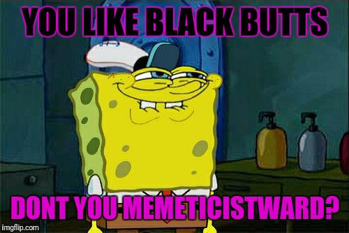 Dont You Squidward Meme | YOU LIKE BLACK BUTTS DONT YOU MEMETICISTWARD? | image tagged in memes,dont you squidward | made w/ Imgflip meme maker