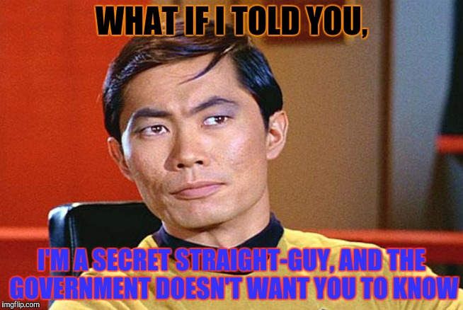 WHAT IF I TOLD YOU, I'M A SECRET STRAIGHT-GUY, AND THE GOVERNMENT DOESN'T WANT YOU TO KNOW | made w/ Imgflip meme maker