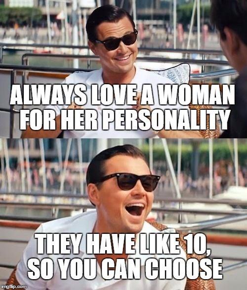 Leonardo Dicaprio Wolf Of Wall Street Meme | ALWAYS LOVE A WOMAN FOR HER PERSONALITY THEY HAVE LIKE 10, SO YOU CAN CHOOSE | image tagged in memes,leonardo dicaprio wolf of wall street | made w/ Imgflip meme maker