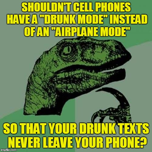 "Philosoraptor | SHOULDN'T CELL PHONES HAVE A ""DRUNK MODE"" INSTEAD OF AN ""AIRPLANE MODE"" SO THAT YOUR DRUNK TEXTS NEVER LEAVE YOUR PHONE? 