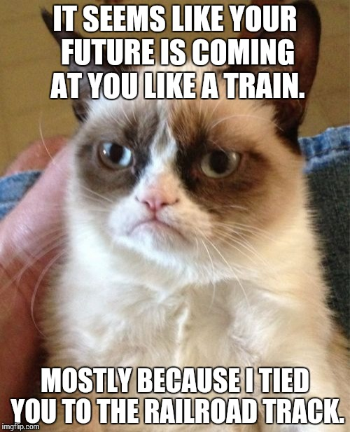 This joke was in a class i was in. Thank you, Geography! | IT SEEMS LIKE YOUR FUTURE IS COMING AT YOU LIKE A TRAIN. MOSTLY BECAUSE I TIED YOU TO THE RAILROAD TRACK. | image tagged in memes,grumpy cat,funny | made w/ Imgflip meme maker